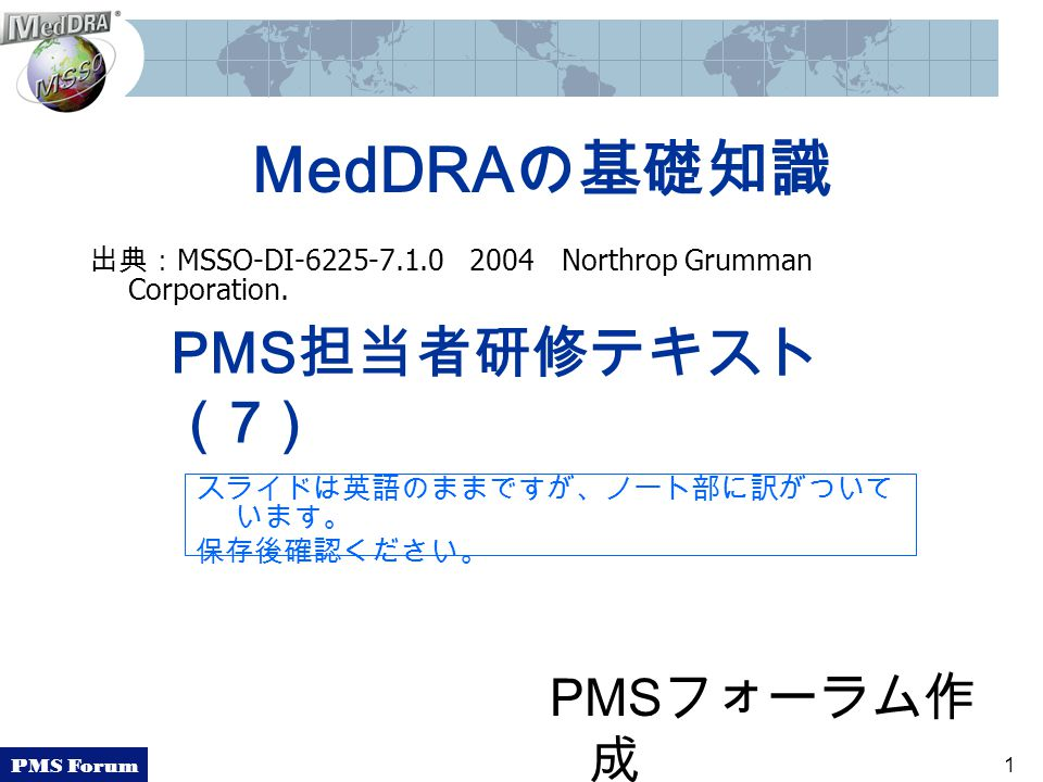 PMS Forum 1 MedDRAの基礎知識 出典: MSSO-DI-6225-7.1.0 2004 Northrop Grumman Corporation.