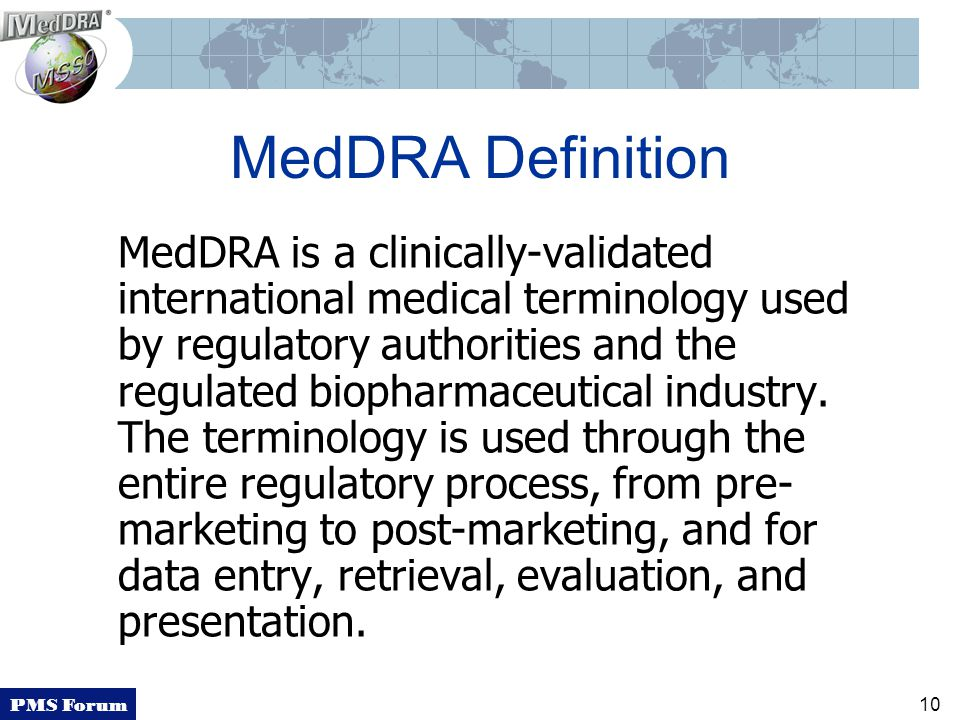 PMS Forum 10 MedDRA Definition MedDRA is a clinically-validated international medical terminology used by regulatory authorities and the regulated biopharmaceutical industry.