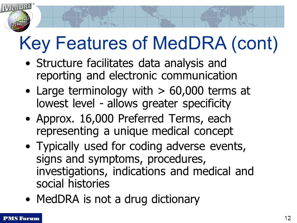 PMS Forum 12 Key Features of MedDRA (cont) Structure facilitates data analysis and reporting and electronic communication Large terminology with > 60,000 terms at lowest level - allows greater specificity Approx.