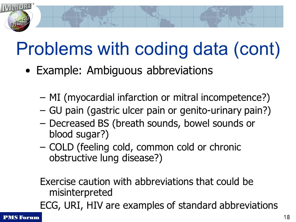 PMS Forum 18 Problems with coding data (cont) Example: Ambiguous abbreviations –MI (myocardial infarction or mitral incompetence?) –GU pain (gastric ulcer pain or genito-urinary pain?) –Decreased BS (breath sounds, bowel sounds or blood sugar?) –COLD (feeling cold, common cold or chronic obstructive lung disease?) Exercise caution with abbreviations that could be misinterpreted ECG, URI, HIV are examples of standard abbreviations