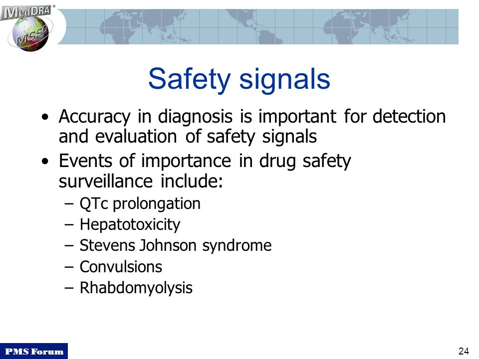 PMS Forum 24 Safety signals Accuracy in diagnosis is important for detection and evaluation of safety signals Events of importance in drug safety surveillance include: –QTc prolongation –Hepatotoxicity –Stevens Johnson syndrome –Convulsions –Rhabdomyolysis