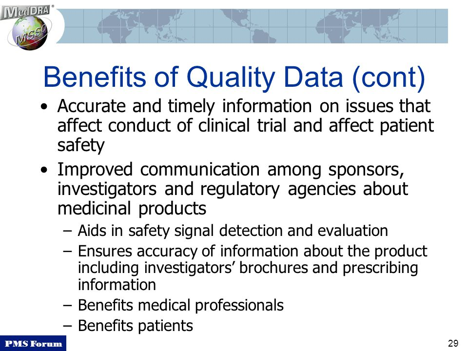 PMS Forum 29 Benefits of Quality Data (cont) Accurate and timely information on issues that affect conduct of clinical trial and affect patient safety Improved communication among sponsors, investigators and regulatory agencies about medicinal products –Aids in safety signal detection and evaluation –Ensures accuracy of information about the product including investigators' brochures and prescribing information –Benefits medical professionals –Benefits patients