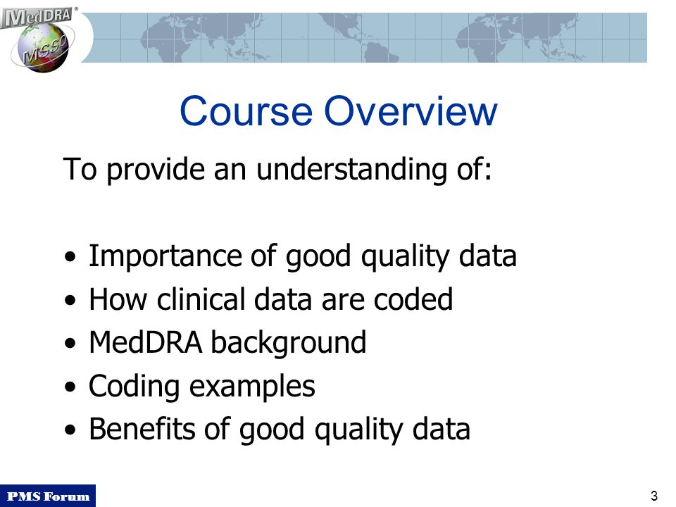 PMS Forum 3 Course Overview To provide an understanding of: Importance of good quality data How clinical data are coded MedDRA background Coding examples Benefits of good quality data