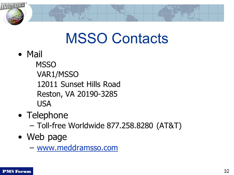 PMS Forum 32 MSSO Contacts Mail MSSO VAR1/MSSO 12011 Sunset Hills Road Reston, VA 20190-3285 USA Telephone –Toll-free Worldwide 877.258.8280 (AT&T) Web page –www.meddramsso.com