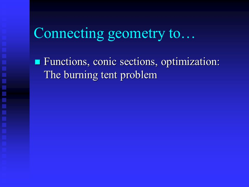 Connecting geometry to… Functions, conic sections, optimization: The burning tent problem Functions, conic sections, optimization: The burning tent problem