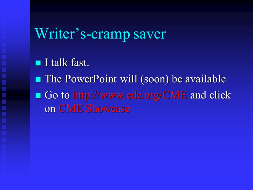 Writer's-cramp saver I talk fast. I talk fast. The PowerPoint will (soon) be available The PowerPoint will (soon) be available Go to http://www.edc.or