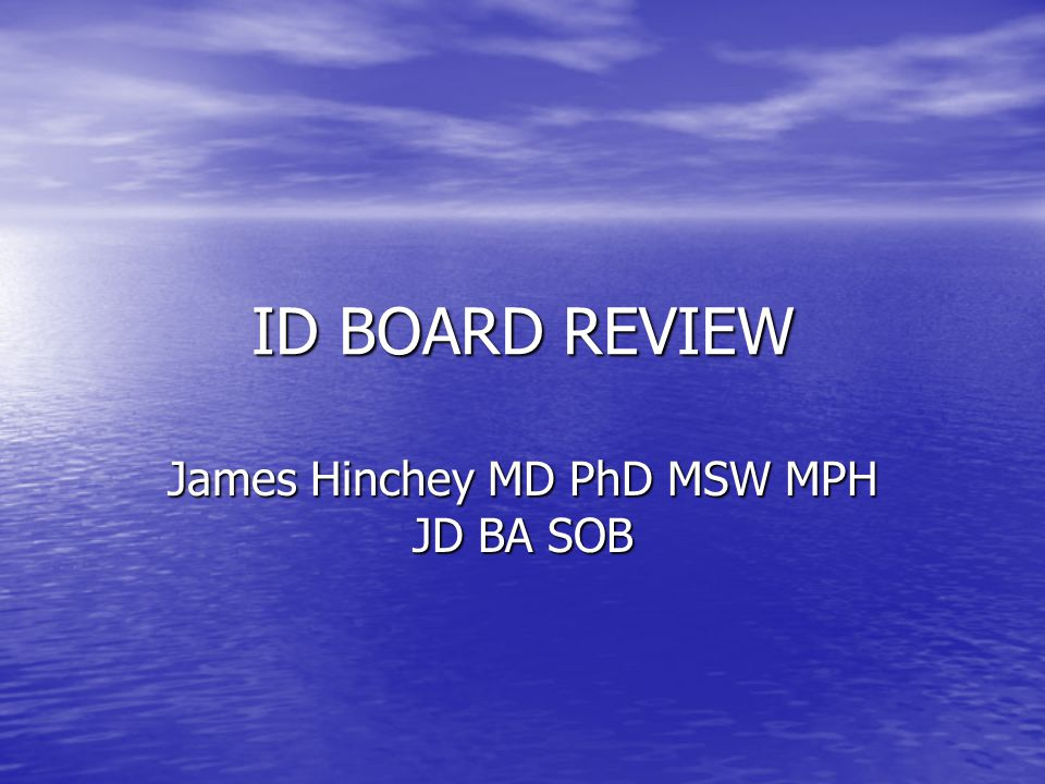 ID BOARD REVIEW James Hinchey MD PhD MSW MPH JD BA SOB