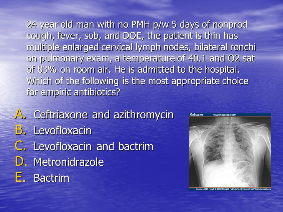 24 year old man with no PMH p/w 5 days of nonprod cough, fever, sob, and DOE, the patient is thin has multiple enlarged cervical lymph nodes, bilateral ronchi on pulmonary exam, a temperature of 40.1 and O2 sat of 83% on room air.