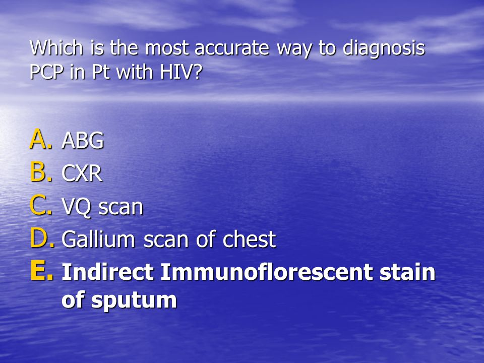 Which is the most accurate way to diagnosis PCP in Pt with HIV? A. ABG B. CXR C. VQ scan D. Gallium scan of chest E. Indirect Immunoflorescent stain o