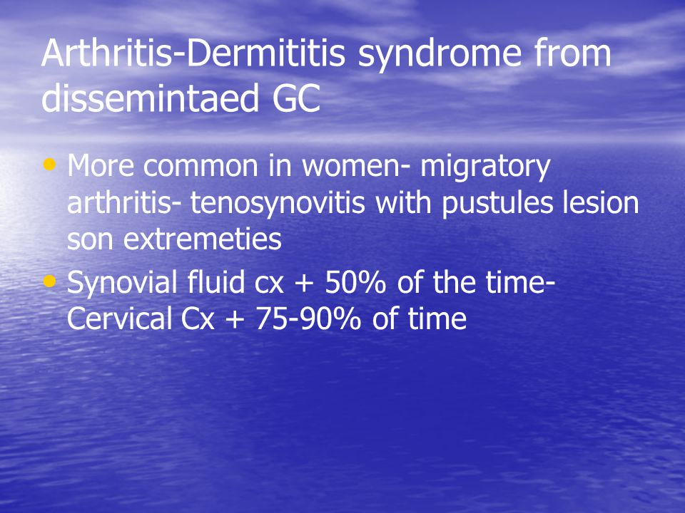 Arthritis-Dermititis syndrome from dissemintaed GC More common in women- migratory arthritis- tenosynovitis with pustules lesion son extremeties Synov