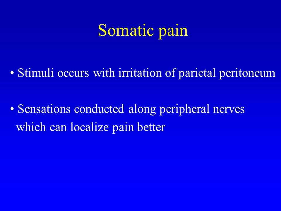 Somatic pain Stimuli occurs with irritation of parietal peritoneum Sensations conducted along peripheral nerves which can localize pain better