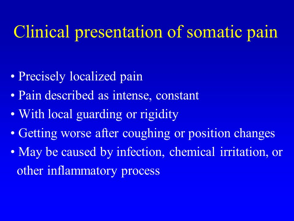 Clinical presentation of somatic pain Precisely localized pain Pain described as intense, constant With local guarding or rigidity Getting worse after coughing or position changes May be caused by infection, chemical irritation, or other inflammatory process