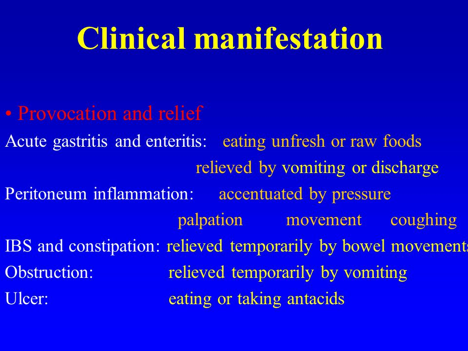 Clinical manifestation Provocation and relief Acute gastritis and enteritis: eating unfresh or raw foods relieved by vomiting or discharge Peritoneum inflammation: accentuated by pressure palpation movement coughing IBS and constipation: relieved temporarily by bowel movements Obstruction: relieved temporarily by vomiting Ulcer: eating or taking antacids