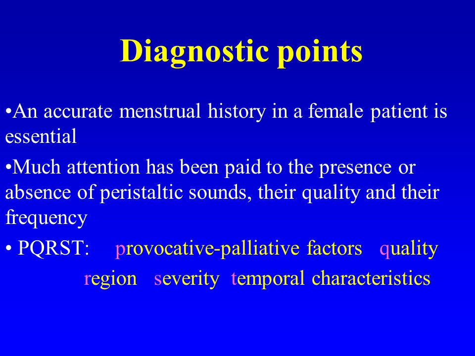 Diagnostic points An accurate menstrual history in a female patient is essential Much attention has been paid to the presence or absence of peristaltic sounds, their quality and their frequency PQRST: provocative-palliative factors quality region severity temporal characteristics