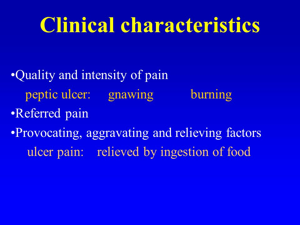 Clinical characteristics Quality and intensity of pain peptic ulcer: gnawing burning Referred pain Provocating, aggravating and relieving factors ulcer pain: relieved by ingestion of food