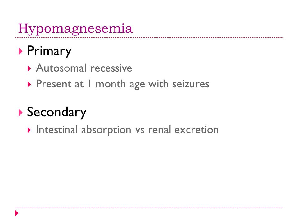 Hypomagnesemia  Primary  Autosomal recessive  Present at 1 month age with seizures  Secondary  Intestinal absorption vs renal excretion