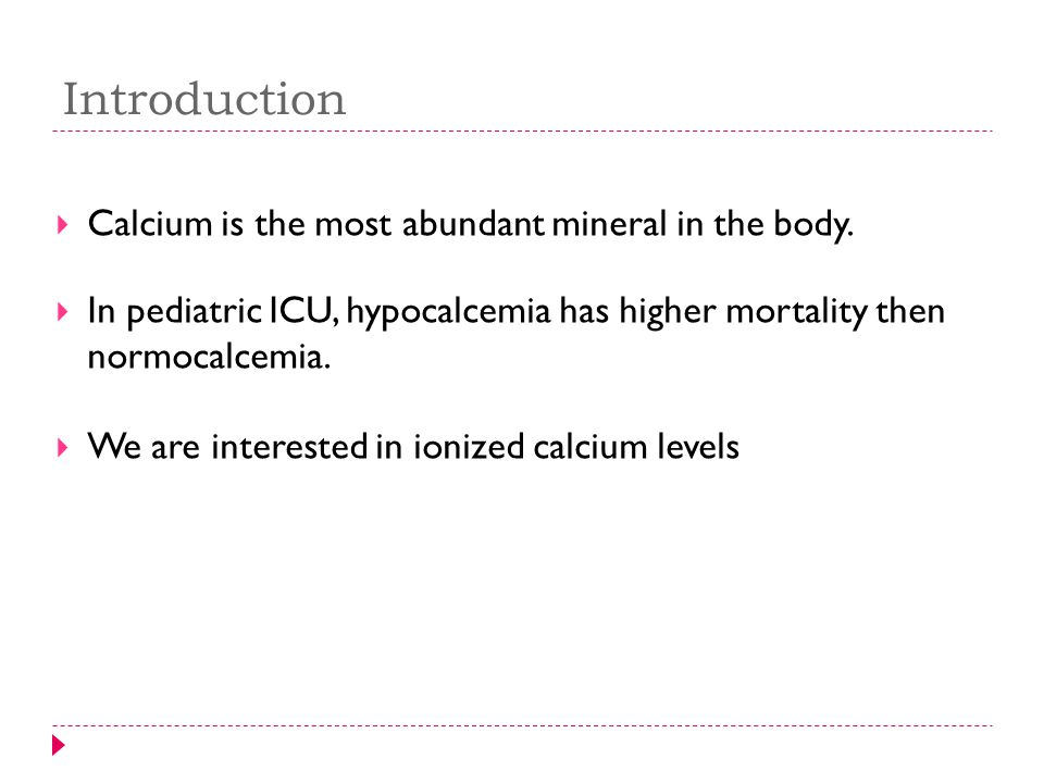 Introduction  Calcium is the most abundant mineral in the body.  In pediatric ICU, hypocalcemia has higher mortality then normocalcemia.  We are in