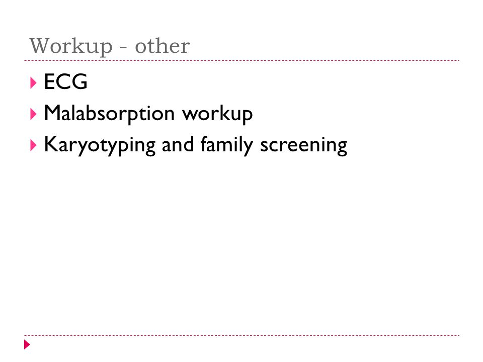 Workup - other  ECG  Malabsorption workup  Karyotyping and family screening