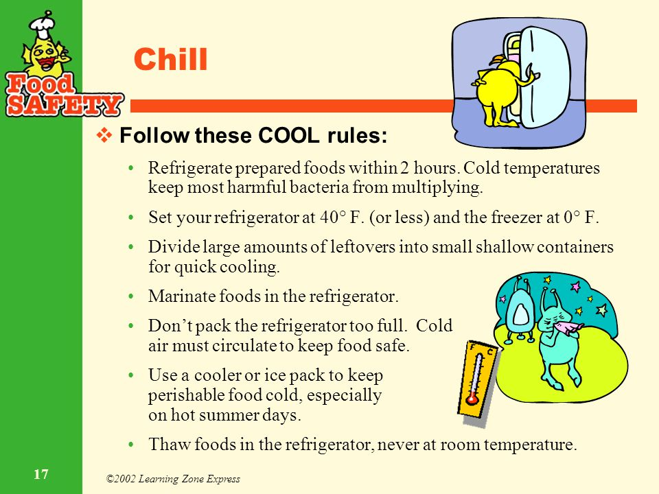 ©2002 Learning Zone Express 17 Chill  Follow these COOL rules: Refrigerate prepared foods within 2 hours. Cold temperatures keep most harmful bacteri