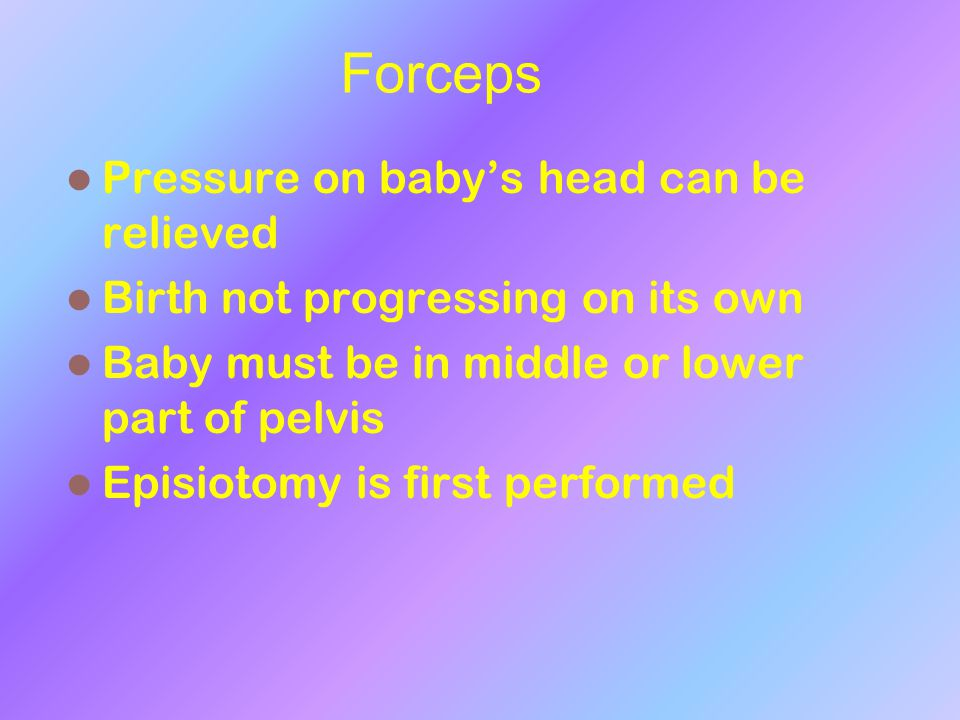 Forceps Pressure on baby's head can be relieved Birth not progressing on its own Baby must be in middle or lower part of pelvis Episiotomy is first pe