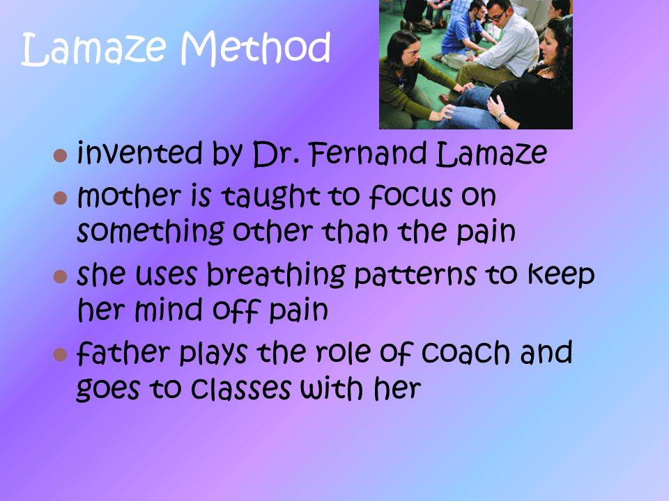 Lamaze Method invented by Dr. Fernand Lamaze mother is taught to focus on something other than the pain she uses breathing patterns to keep her mind o
