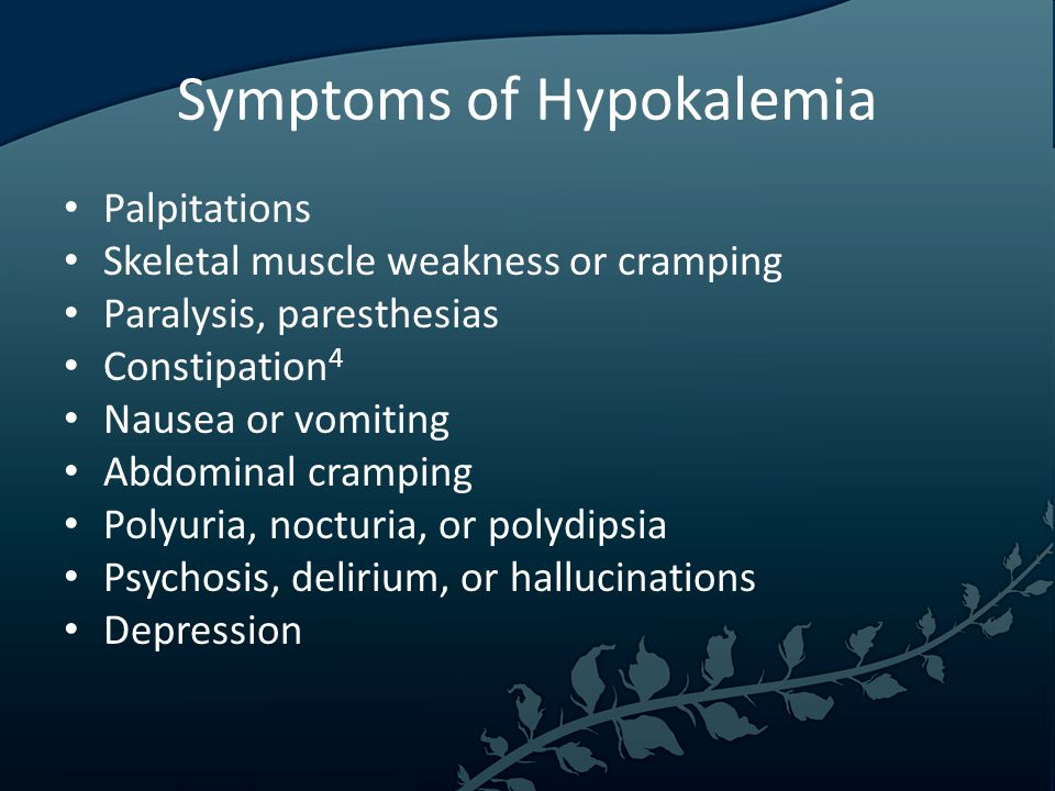 Symptoms of Hypokalemia Palpitations Skeletal muscle weakness or cramping Paralysis, paresthesias Constipation 4 Nausea or vomiting Abdominal cramping Polyuria, nocturia, or polydipsia Psychosis, delirium, or hallucinations Depression