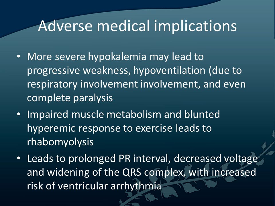 Adverse medical implications More severe hypokalemia may lead to progressive weakness, hypoventilation (due to respiratory involvement involvement, and even complete paralysis Impaired muscle metabolism and blunted hyperemic response to exercise leads to rhabomyolysis Leads to prolonged PR interval, decreased voltage and widening of the QRS complex, with increased risk of ventricular arrhythmi a
