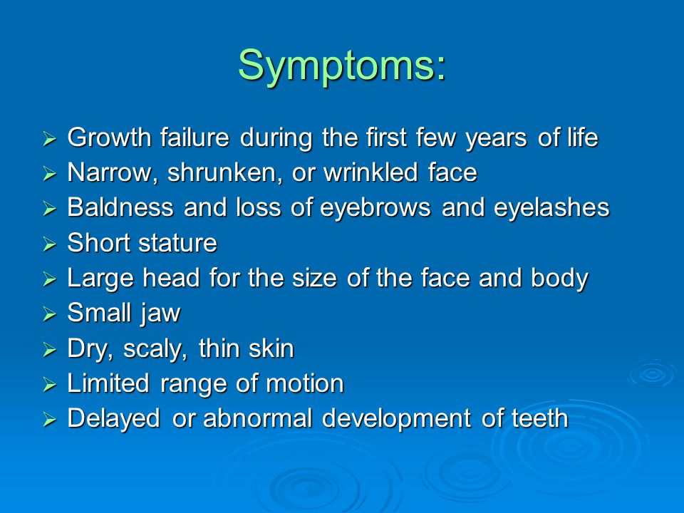 Symptoms:  Growth failure during the first few years of life  Narrow, shrunken, or wrinkled face  Baldness and loss of eyebrows and eyelashes  Short stature  Large head for the size of the face and body  Small jaw  Dry, scaly, thin skin  Limited range of motion  Delayed or abnormal development of teeth