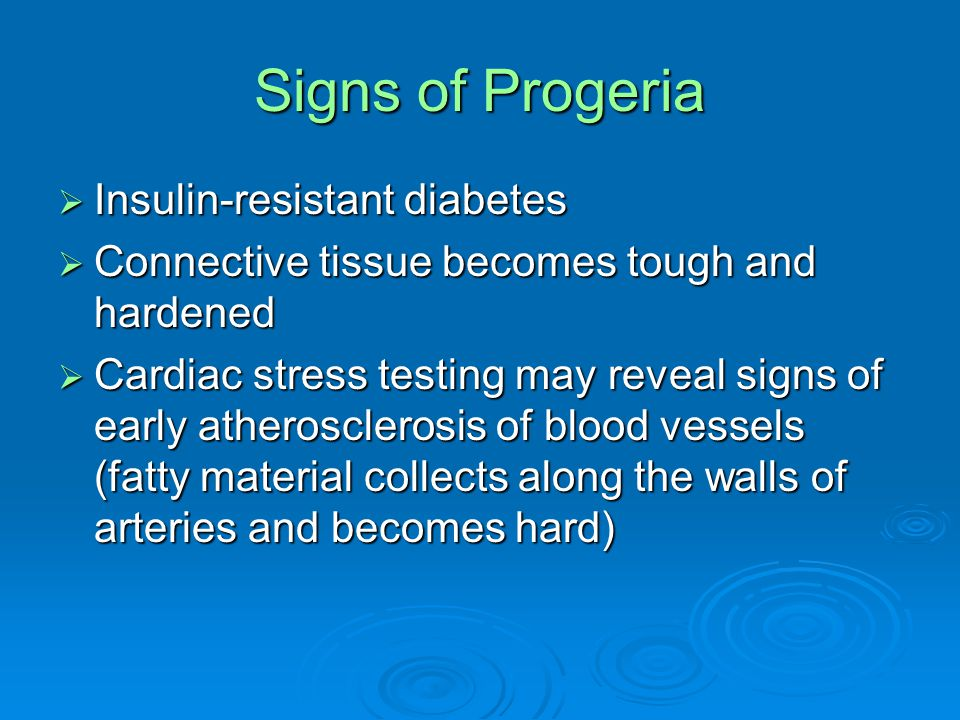 Signs of Progeria  Insulin-resistant diabetes  Connective tissue becomes tough and hardened  Cardiac stress testing may reveal signs of early atherosclerosis of blood vessels (fatty material collects along the walls of arteries and becomes hard)