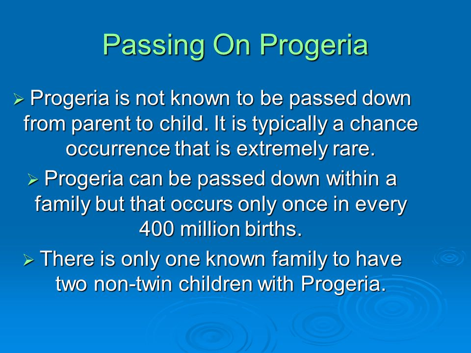 Passing On Progeria  Progeria is not known to be passed down from parent to child.
