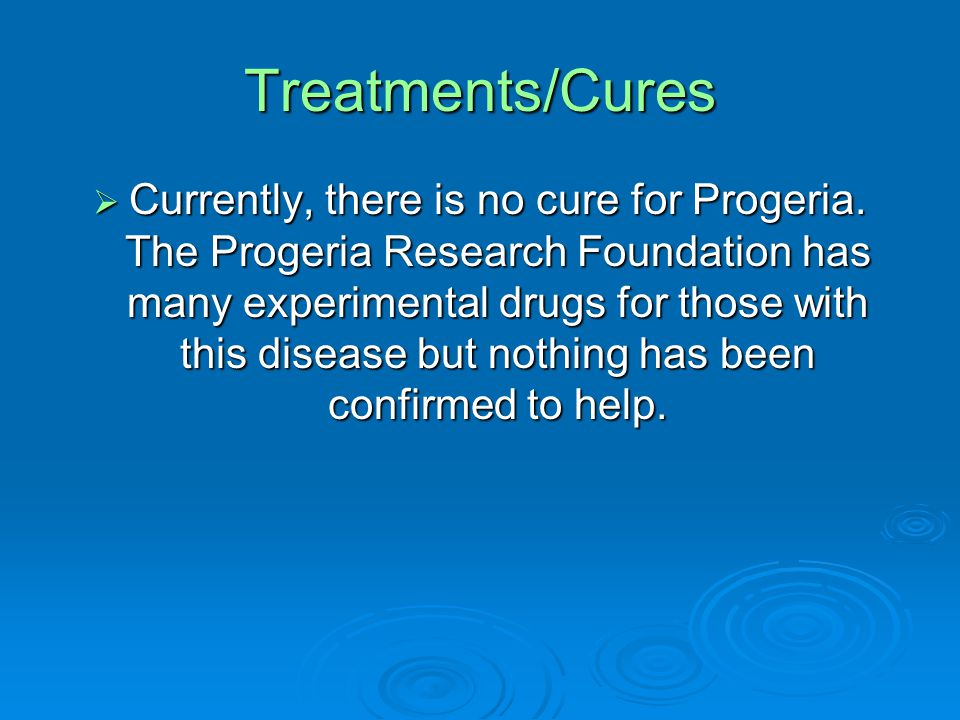 Treatments/Cures  Currently, there is no cure for Progeria.