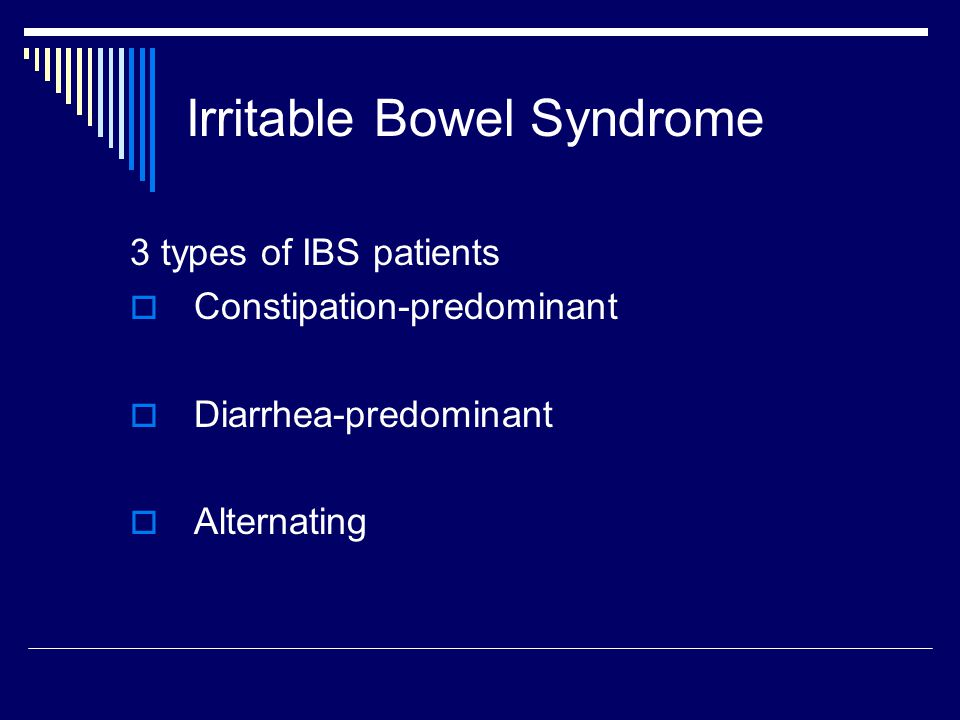 Irritable Bowel Syndrome 3 types of IBS patients  Constipation-predominant  Diarrhea-predominant  Alternating