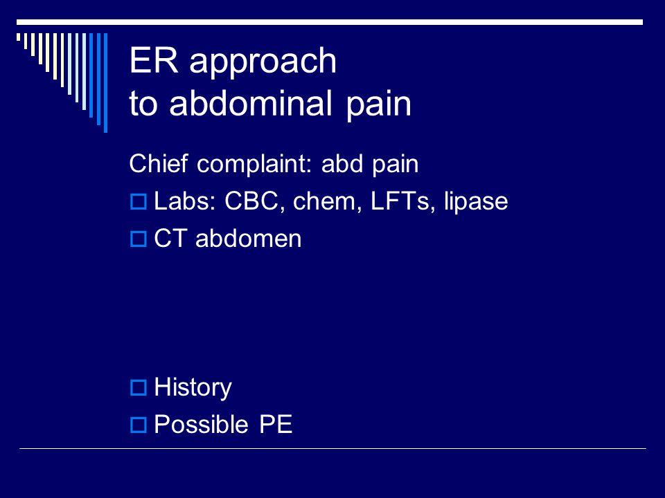 ER approach to abdominal pain Chief complaint: abd pain  Labs: CBC, chem, LFTs, lipase  CT abdomen  History  Possible PE