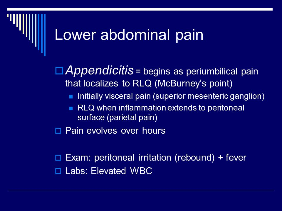 Lower abdominal pain  Appendicitis = begins as periumbilical pain that localizes to RLQ (McBurney's point) Initially visceral pain (superior mesenter