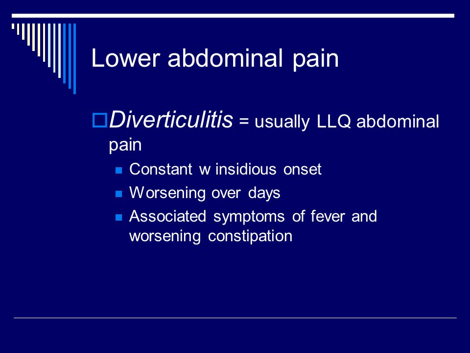 Lower abdominal pain  Diverticulitis = usually LLQ abdominal pain Constant w insidious onset Worsening over days Associated symptoms of fever and wor