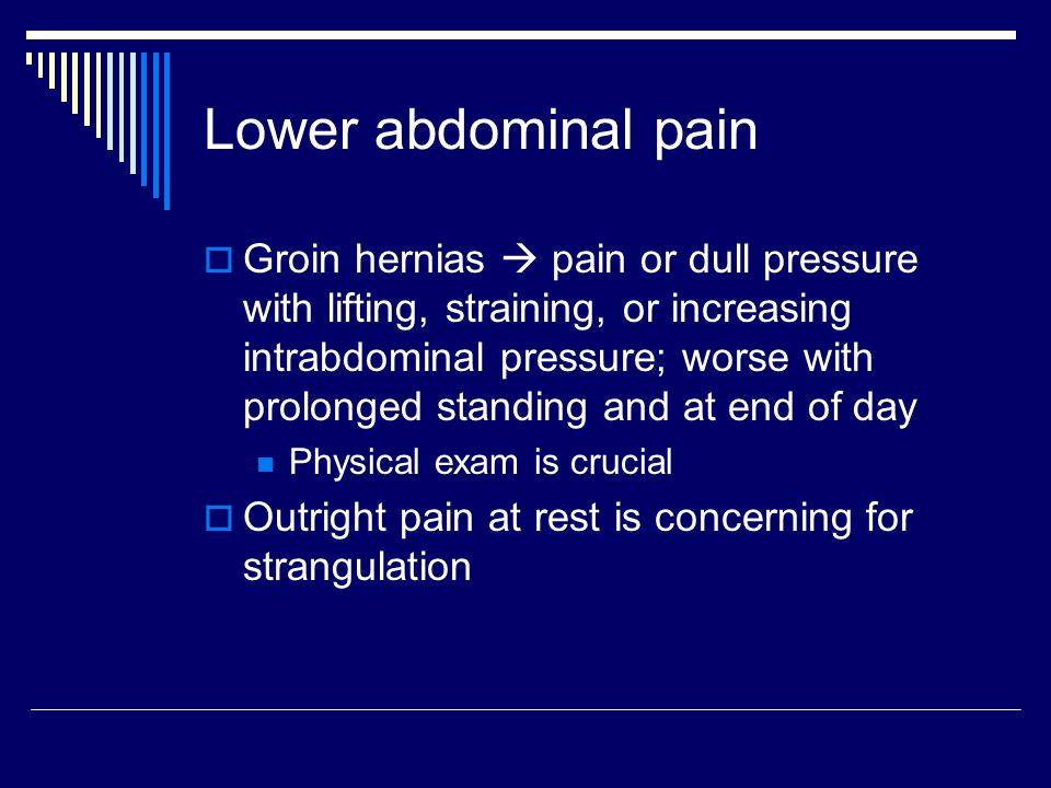 Lower abdominal pain  Groin hernias  pain or dull pressure with lifting, straining, or increasing intrabdominal pressure; worse with prolonged stand