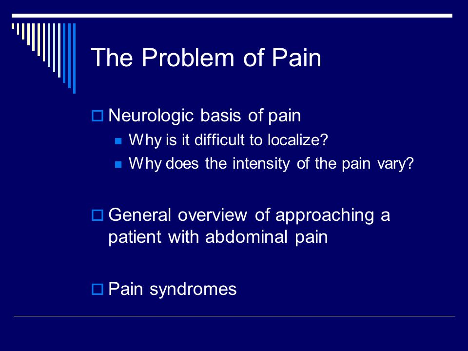 The Problem of Pain  Neurologic basis of pain Why is it difficult to localize? Why does the intensity of the pain vary?  General overview of approac