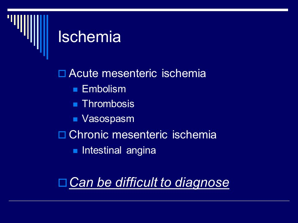 Ischemia  Acute mesenteric ischemia Embolism Thrombosis Vasospasm  Chronic mesenteric ischemia Intestinal angina  Can be difficult to diagnose