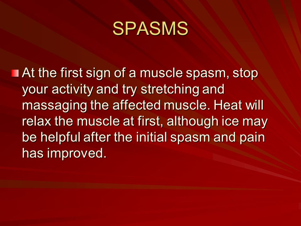 SPASMS At the first sign of a muscle spasm, stop your activity and try stretching and massaging the affected muscle. Heat will relax the muscle at fir