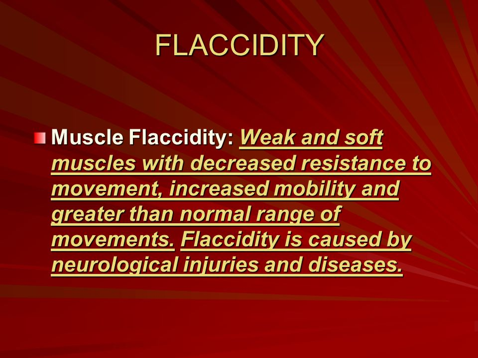 FLACCIDITY Muscle Flaccidity: Weak and soft muscles with decreased resistance to movement, increased mobility and greater than normal range of movemen