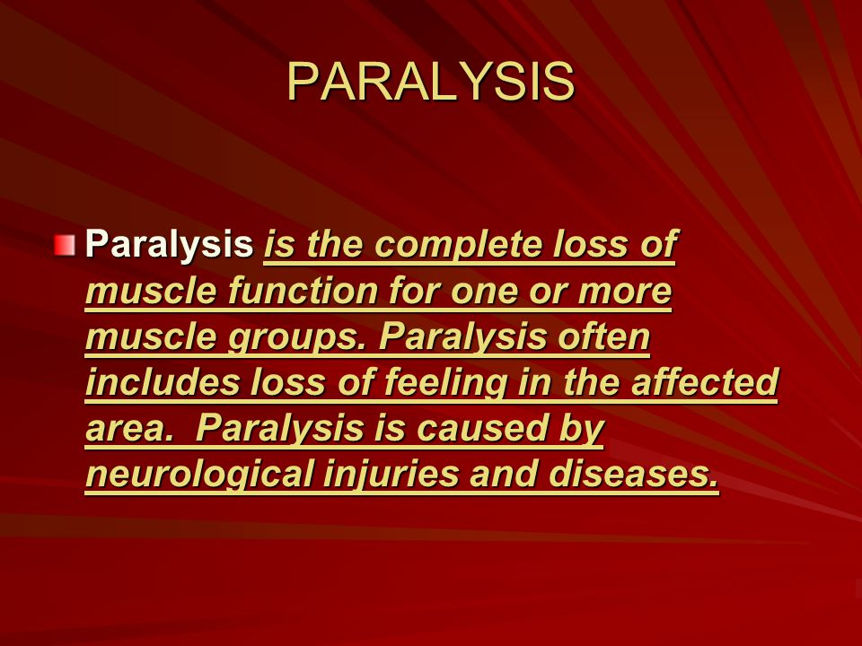 PARALYSIS Paralysis is the complete loss of muscle function for one or more muscle groups. Paralysis often includes loss of feeling in the affected ar
