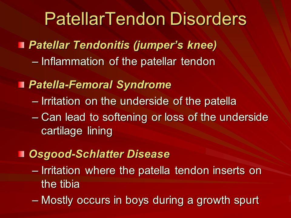 PatellarTendon Disorders Patellar Tendonitis (jumper's knee) –Inflammation of the patellar tendon Patella-Femoral Syndrome –Irritation on the undersid