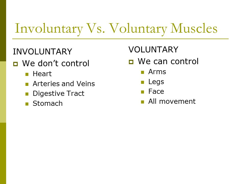 Involuntary Vs. Voluntary Muscles VOLUNTARY  We can control Arms Legs Face All movement INVOLUNTARY  We don't control Heart Arteries and Veins Diges