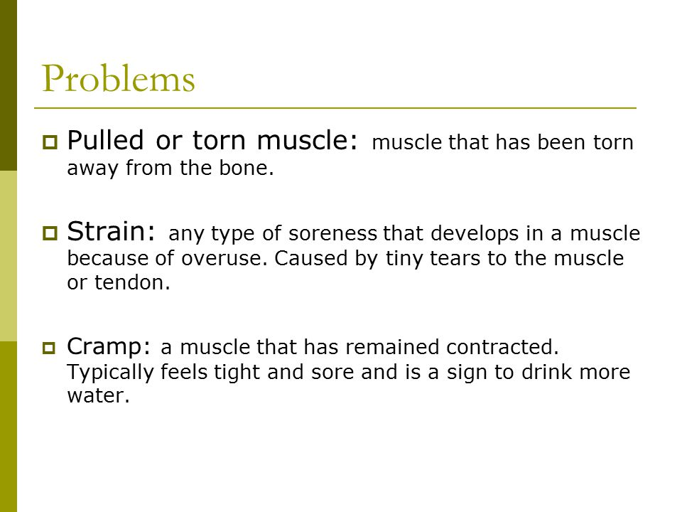 Problems  Pulled or torn muscle: muscle that has been torn away from the bone.