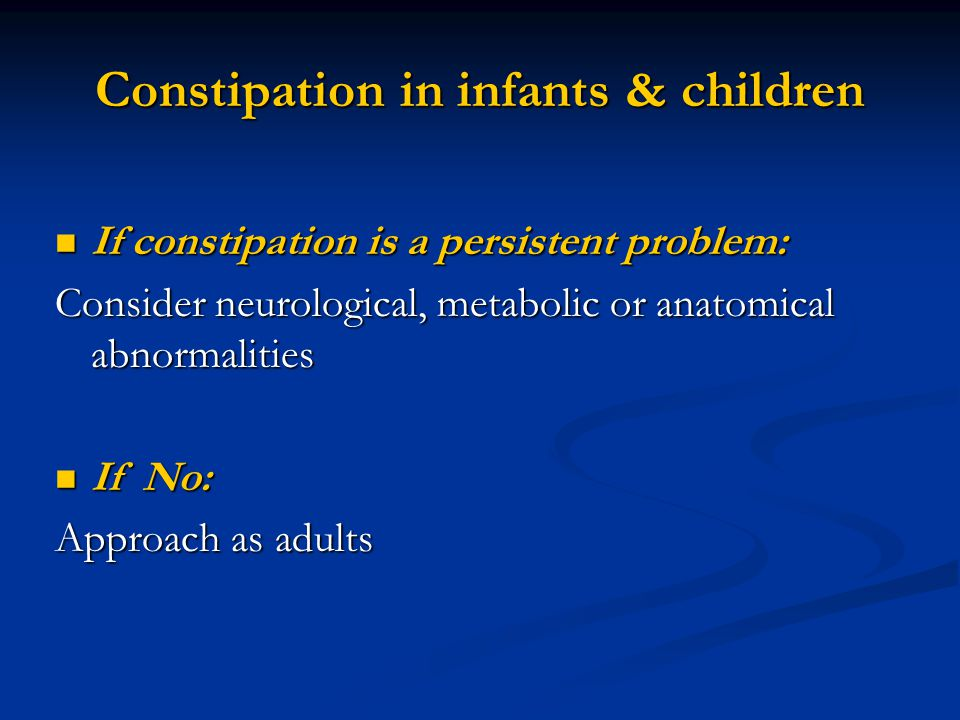 Constipation in infants & children If constipation is a persistent problem: If constipation is a persistent problem: Consider neurological, metabolic or anatomical abnormalities If No: If No: Approach as adults