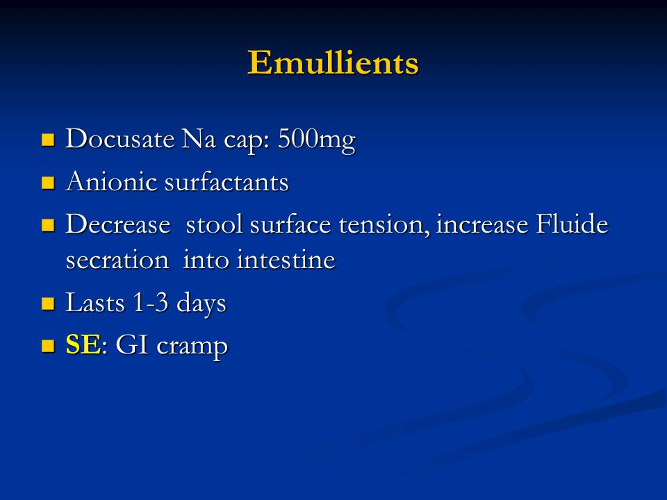 Emullients Docusate Na cap: 500mg Docusate Na cap: 500mg Anionic surfactants Anionic surfactants Decrease stool surface tension, increase Fluide secration into intestine Decrease stool surface tension, increase Fluide secration into intestine Lasts 1-3 days Lasts 1-3 days SE: GI cramp SE: GI cramp