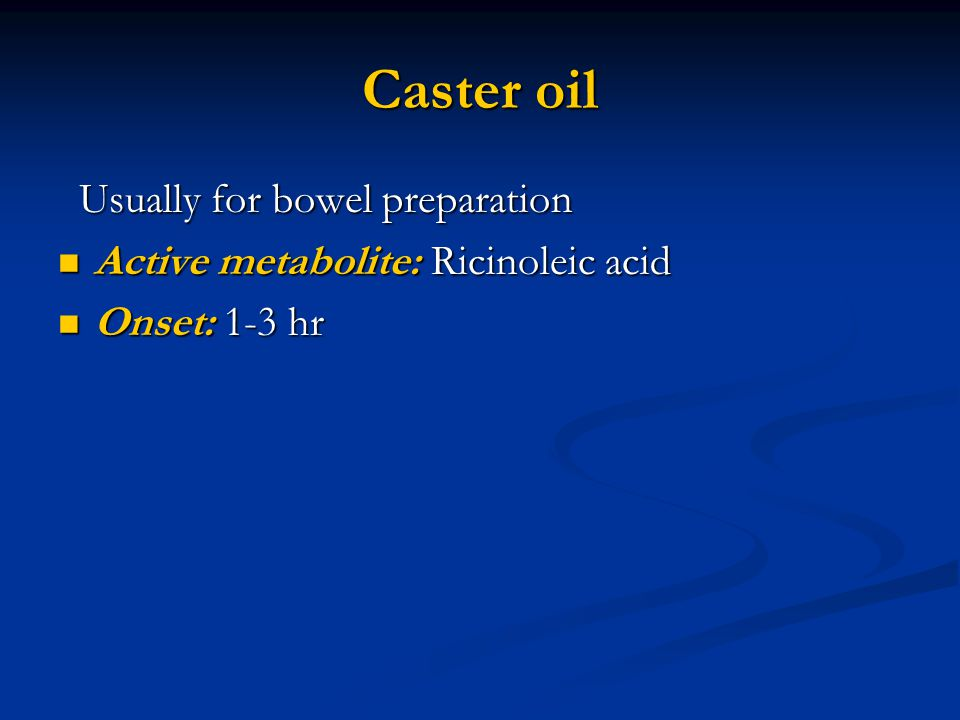 Caster oil Usually for bowel preparation Usually for bowel preparation Active metabolite: Ricinoleic acid Active metabolite: Ricinoleic acid Onset: 1-3 hr Onset: 1-3 hr