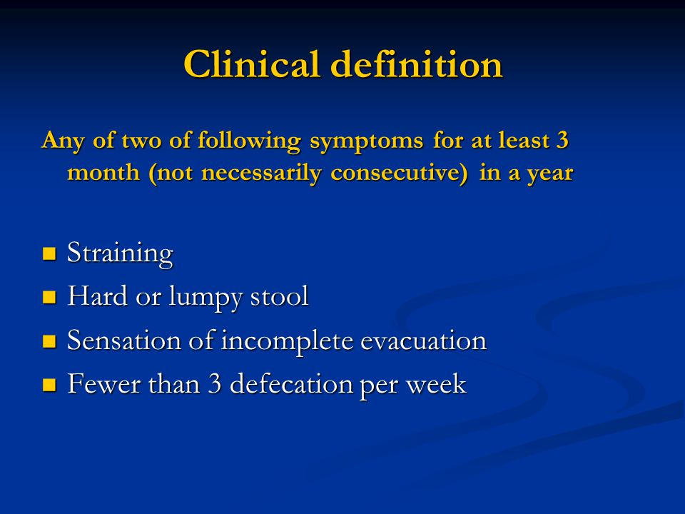 Clinical definition Any of two of following symptoms for at least 3 month (not necessarily consecutive) in a year Straining Straining Hard or lumpy stool Hard or lumpy stool Sensation of incomplete evacuation Sensation of incomplete evacuation Fewer than 3 defecation per week Fewer than 3 defecation per week