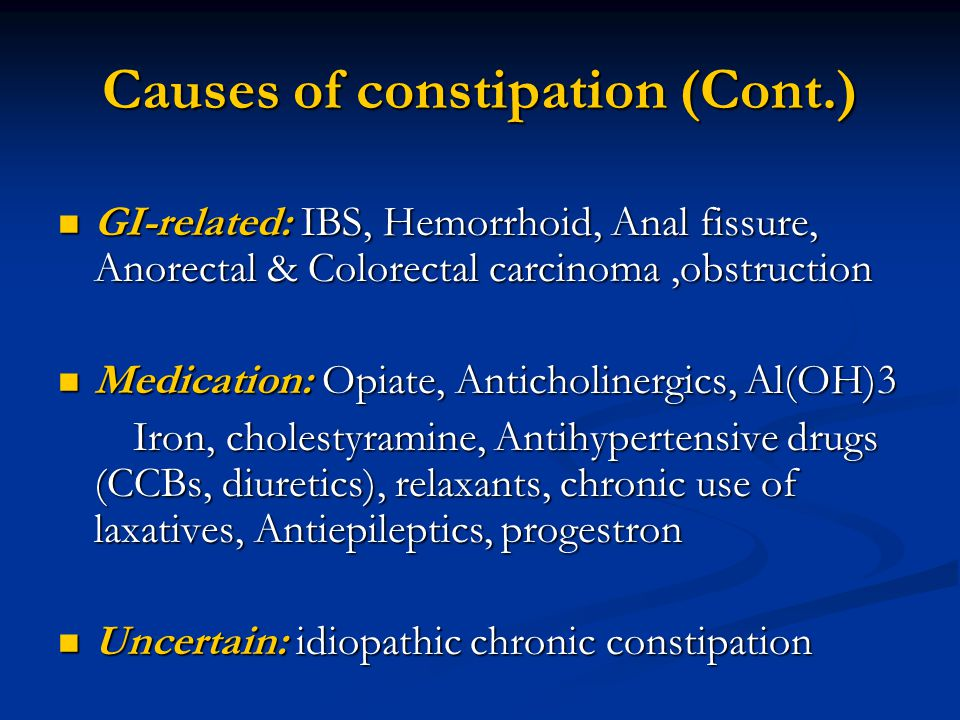 Causes of constipation (Cont.) GI-related: IBS, Hemorrhoid, Anal fissure, Anorectal & Colorectal carcinoma,obstruction GI-related: IBS, Hemorrhoid, Anal fissure, Anorectal & Colorectal carcinoma,obstruction Medication: Opiate, Anticholinergics, Al(OH)3 Medication: Opiate, Anticholinergics, Al(OH)3 Iron, cholestyramine, Antihypertensive drugs (CCBs, diuretics), relaxants, chronic use of laxatives, Antiepileptics, progestron Iron, cholestyramine, Antihypertensive drugs (CCBs, diuretics), relaxants, chronic use of laxatives, Antiepileptics, progestron Uncertain: idiopathic chronic constipation Uncertain: idiopathic chronic constipation