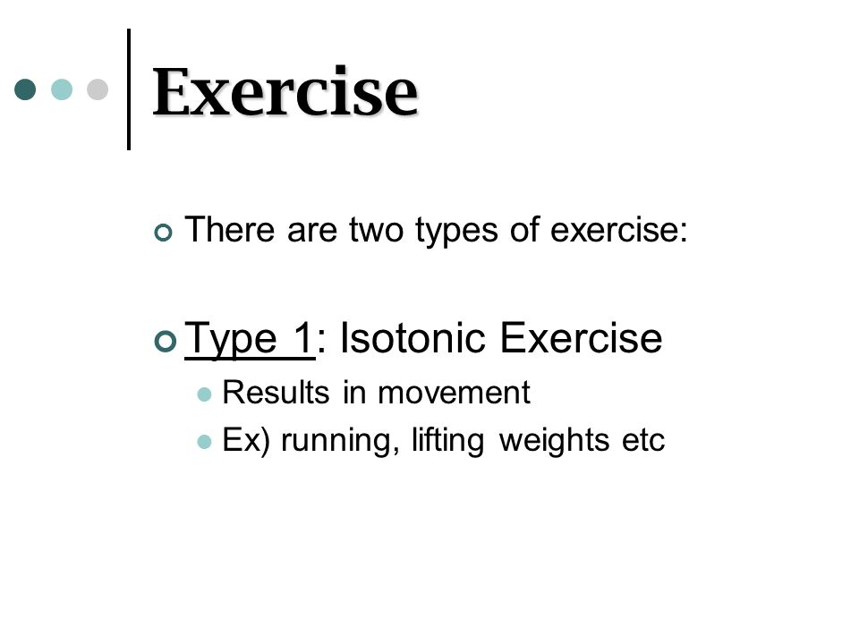 Exercise There are two types of exercise: Type 1: Isotonic Exercise Results in movement Ex) running, lifting weights etc